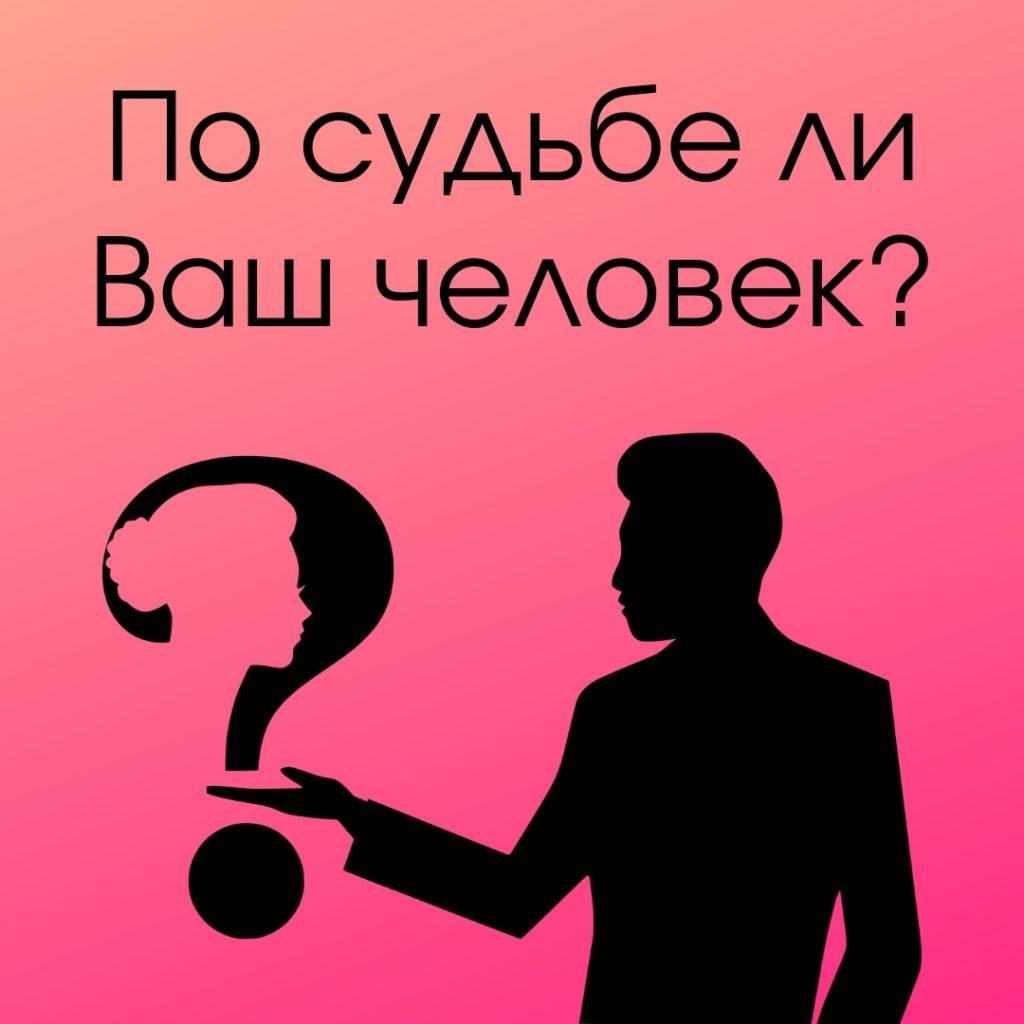 По судьбе ли Ваш человек?